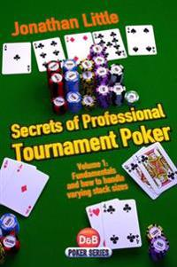 Secrets of Professional Tournament Poker, Volume 1: Fundamentals and How to Handle Varying Stack Sizes