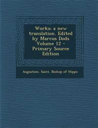 Works; A New Translation. Edited by Marcus Dods Volume 12 - Primary Source Edition