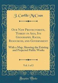 Our New Protectorate, Turkey in Asia, Its Geography, Races, Resources, and Government, Vol. 1 of 2