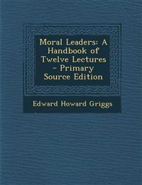 Moral Leaders: A Handbook of Twelve Lectures - Primary Source Edition
