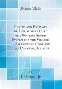 Design, and Estimate of Approximate Cost of a Sanitary Sewer System for the Village of Barrington, Cook and Lake Counties, Illinois (Classic Reprint)