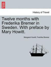 Twelve Months with Frederika Bremer in Sweden. with Preface by Mary Howitt. Vol. I
