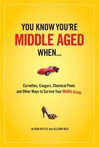 You Know You Are Middle Aged When...: Cougars, Corvettes, Chemical Peels, and Other Ways to Survive Your Midlife Crisi