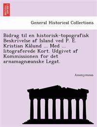 Bidrag Til En Historisk-Topografisk Beskrivelse AF Island Ved P. E. Kristian Kalund ... Med ... Litograferede Kort. Udgivet AF Kommissionen for Det AR