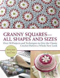 Granny Squares All Shapes and Sizes: Over 50 Projects and Techniques to Give the Classic Crochet Pattern a Whole New Look