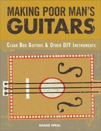 Making Poor Man's Guitars: Cigar Box Guitars, the Frying Pan Banjo, and Other DIY Instruments