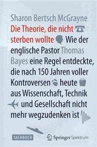 Die Theorie, Die Nicht Sterben Wollte: Wie Der Englische Pastor Thomas Bayes Eine Regel Entdeckte, Die Nach 150 Jahren Voller Kontroversen Heute Aus W