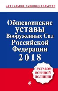 Obschevoinskie ustavy Vooruzhennykh sil Rossijskoj Federatsii s Ustavom voennoj politsii. Teksty na 2018 g.
