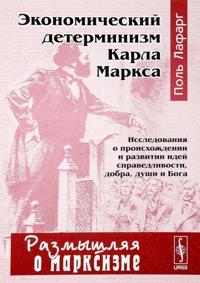Ekonomicheskij determinizm Karla Marksa. Issledovanija o proiskhozhdenii i razvitii idej spravedlivosti, dobra, dushi i Boga