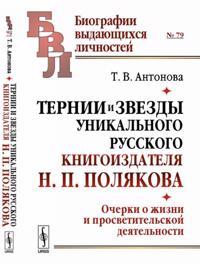 Ternii i zvezdy unikalnogo russkogo knigoizdatelja N. P. Poljakova. Ocherki o zhizni i prosvetitelskoj dejatelnosti