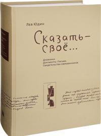 Lev Judin. Skazat - svoe...Dnevniki. Dokumenty. Pisma. Svidetelstva sovremennikov