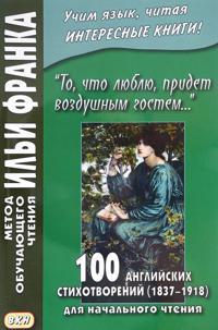 To, chto ljublju, pridet vozdushnym gostem… 100 anglijskikh stikhotvorenij (1837–1918) dlja nachalnogo chtenija / 100 English Poems (1837–1918)