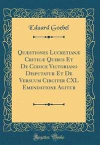 Quæstiones Lucretianæ Criticæ Quibus Et De Codice Victoriano Disputatur Et De Versuum Circiter CXL Emendatione Agitur (Classic Reprint)