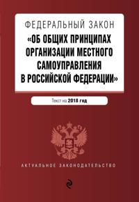 """Federalnyj zakon """"Ob obschikh printsipakh organizatsii mestnogo samoupravlenija v Rossijskoj Federatsii"""". Tekst s izm. i dop. na 2018 g."""