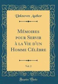 Mémoires pour Servir à la Vie d'un Homme Célèbre, Vol. 2 (Classic Reprint)