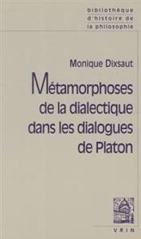Metamorphoses de La Dialectique Dans Les Dialogues de Platon