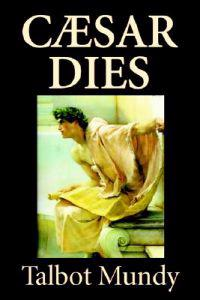 Caesar Dies by Talbot Mundy, Fiction, Literary