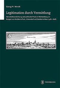 Legitimation Durch Vermittlung: Herrschaftsverdichtung Und Politische Praxis in Wurttemberg Am Beispiel Von Kirchheim/Teck, Schorndorf Und Steinheim/M