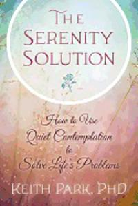 SERENITY SOLUTION: How To Use Quiet Contemplation To Solve Life's Problems