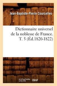 Dictionnaire Universel de la Noblesse de France. T. 5 (�d.1820-1822)