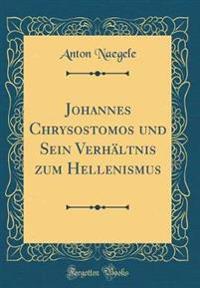 Johannes Chrysostomos und Sein Verhältnis zum Hellenismus (Classic Reprint)
