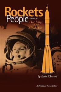 Rockets and People, Volume III: Hot Days of the Cold War (NASA History Series. NASA Sp-2009-4110)