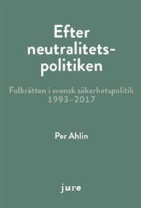 Efter neutralitetspolitiken - folkrätten i svensk säkerhetspolitik 1993-2017