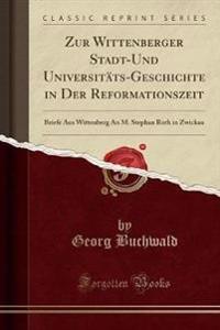 Zur Wittenberger Stadt-Und Universitäts-Geschichte in Der Reformationszeit