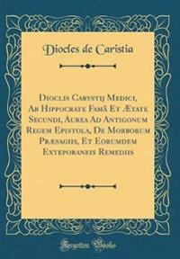 Dioclis Carystij Medici, AB Hippocrate Famâ Et Ætate Secundi, Aurea Ad Antigonum Regem Epistola, de Morborum Præsagiis, Et Eorumdem Exteporaneis Remed