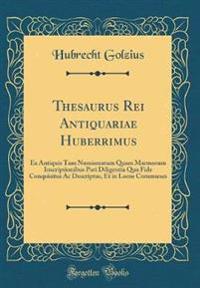 Thesaurus Rei Antiquariae Huberrimus: Ex Antiquis Tam Numismatum Quam Marmorum Inscriptionibus Pari Diligentia Qua Fide Conquisitus AC Descriptus, Et