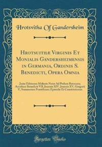 Hrotsuithæ Virginis Et Monialis Gandersheimensis in Germania, Ordinis S. Benedicti, Opera Omnia: Juxta Editiones Melioris Notæ Ad Prelum Revocata; Acc