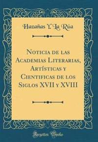 Noticia de las Academias Literarias, Artísticas y Cientificas de los Siglos XVII y XVIII (Classic Reprint)