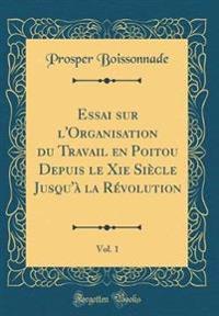 Essai sur l'Organisation du Travail en Poitou Depuis le Xie Siècle Jusqu'à la Révolution, Vol. 1 (Classic Reprint)