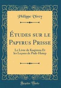 Études Sur Le Papyrus Prisse: Le Livre de Kaqimna Et Les Leçons de Ptah-Hotep (Classic Reprint)