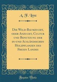 Die Wild-Baumzucht, oder Anzucht, Cultur und Benutzung der in-und Ausländischen Holzpflanzen des Freien Landes (Classic Reprint)