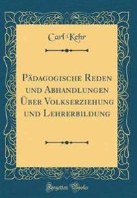 Pädagogische Reden Und Abhandlungen Über Volkserziehung Und Lehrerbildung (Classic Reprint)