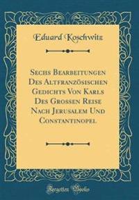 Sechs Bearbeitungen Des Altfranzösischen Gedichts Von Karls Des Grossen Reise Nach Jerusalem Und Constantinopel (Classic Reprint)