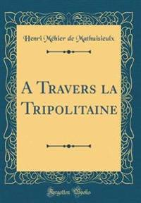 A Travers la Tripolitaine (Classic Reprint)