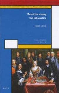 Descartes Among the Scholastics: Scientific and Learned Cultures and Their Institutions 1