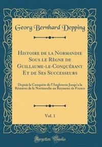 Histoire de la Normandie Sous Le Règne de Guillaume-Le-Conquérant Et de Ses Successeurs, Vol. 1: Depuis La Conquète de L'Angleterre Jusqu'a La Réunion