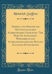"""Versbau und Sprache des Mittelenglischen Stabreimenden Gedichtes """"The Wars Of Alexander""""; Wörterbuch zur Interlinearglosse des Rituale Ecclesiae Dunelmensis (Classic Reprint)"""