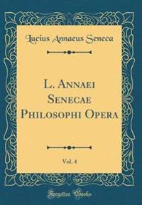 L. Annaei Senecae Philosophi Opera, Vol. 4 (Classic Reprint)