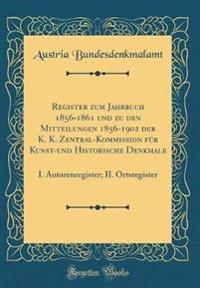 Register Zum Jahrbuch 1856-1861 Und Zu Den Mitteilungen 1856-1902 Der K. K. Zentral-Kommission Für Kunst-Und Historische Denkmale: I. Autorenregister;
