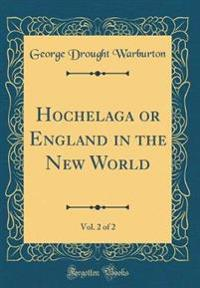 Hochelaga or England in the New World, Vol. 2 of 2 (Classic Reprint)