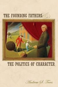 The Founding Fathers And The Politics Of Character