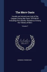 The Merv Oasis: Travels and Adventures East of the Caspian During the Years 1879-80-81 Including Five Months' Residence Among the Tekk