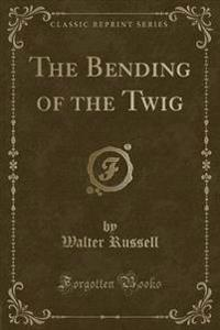 The Bending of the Twig (Classic Reprint)