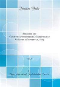 Berichte des Naturwissenschaftlich-Medizinischen Vereines in Innsbruck, 1875, Vol. 5 (Classic Reprint)