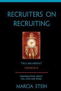 Recruiters on Recruiting: Tell Me about Yourself: Conversations about Life, Love and Work