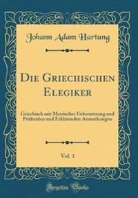 Die Griechischen Elegiker, Vol. 1: Griechisch Mit Metrischer Uebersetzung Und PRüfenden Und Erklärenden Anmerkungen (Classic Reprint)
